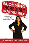 Becoming Incredibly Irresistible: A Guide to Living the Abundant Life