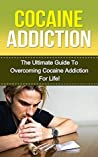 Cocaine: The Ultimate Guide to Overcoming Cocaine Addiction For Life! (cocaine addiction, cocaine addict, cocaine treatment, cocaine, substance abuse, drug addiction, addictions, drug rehab)