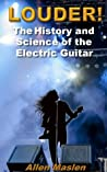 LOUDER! The History and Science of the Electric Guitar