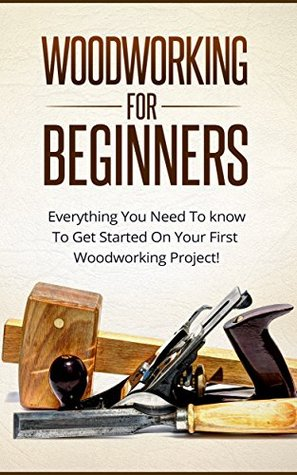 Woodworking For Beginners Everything You Need To Know To Get Started On Your First Woodworking Project By Paul Baker
