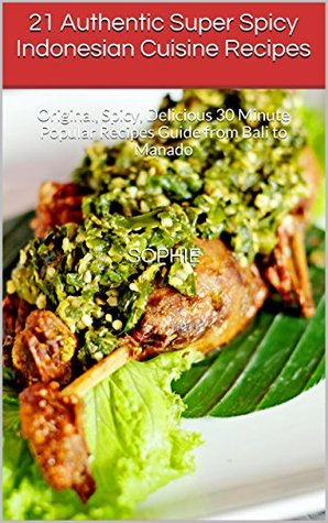 21 Authentic Super Spicy Indonesian Cuisine Recipes: Original, Spicy, Delicious 30 Minute Popular Recipes Guide from Bali to Manado (Indonesian foods, Indonesian Cuisines from the Locals)