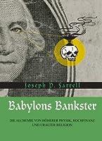 Babylons Bankster: Die Alchemie von Höherer Physik, Hochfinanz und uralter Religion