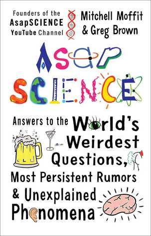 AsapSCIENCE: Answers to the World's Weirdest Questions, Most Persistent Rumors & Unexplained Phenomena