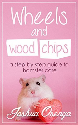 Wheels and Wood Chips: A step by step guide to hamster care