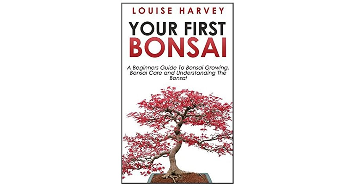 Your First Bonsai A Beginners Guide To Growing Care And Understanding The By Louise Harvey