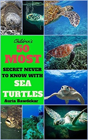 Sea Turtles For Kids : 50 Most Secret Never To Know With Sea Turtles (Sea Turtles For Kids, Sea Turtles Facts, Sea Turtles Free, Sea Turtles Book, Sea ... For Kids (Animal Books For Kids Book 2)