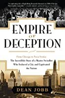 Empire Of Deception: From Chicago To Nova Scotia - The Incredible Story Of A Master Swindler Who Seduced A City And Captivated The Nation