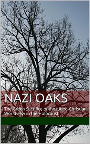 Nazi Oaks  The Green Sacrifice of the Judeo Christian Worldview in the Holocaust