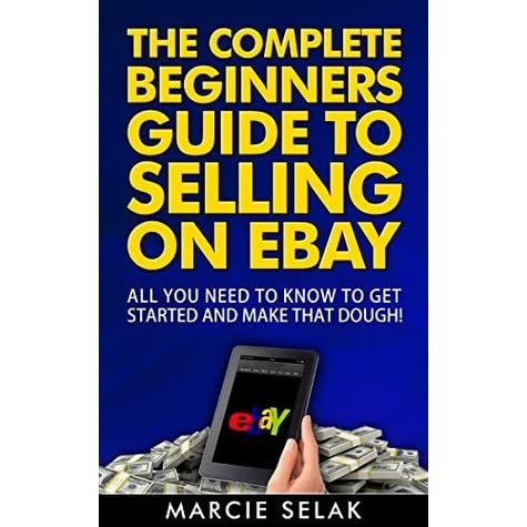 The Complete Beginners Guide To Selling On Ebay All You Need To Know To Get Started And Make That Dough By Marcie Selak
