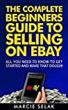 The Complete Beginners Guide to Selling on eBay: All You Need to Know to Get Started and Make That Dough! (Ebay Selling Book 1)