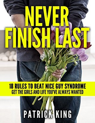 Never Finish Last: 18 Rules to Beat Nice Guy Syndrome - Get the Girls and Life You've Always Wanted (Dating Advice for Men to Attract Women)