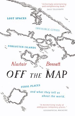 Off the Map: Lost Spaces, Invisible Cities, Forgotten Islands, Feral Places and What They Tell Us About the World