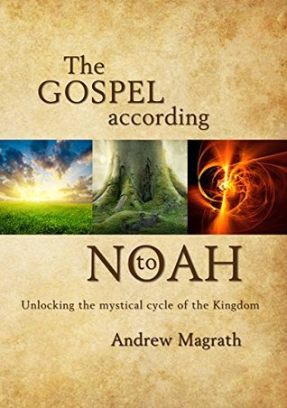 The Gospel According To Noah: Unlocking the mystical cycle of the Kingdom