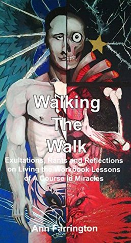 Walking The Walk: Exaltations, Rants and Reflections on Living the Workbook Lessons of A Course In Miracles