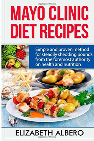 Mayo clinic healthy food recipes Mayo Clinic Diet Recipes Simple And Proven Methods For Steadily Shedding Pounds From The Foremost Authority On Health And Nutrition By Elizabeth Albero