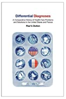 Differential Diagnoses: A Comparative History of Health Care Problems and Solutions in the United States and France (The Culture and Politics of Health Care Work)