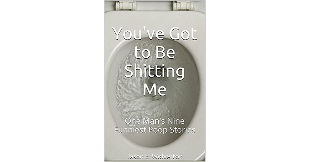You've Got to Be Shitting Me: One Man's Nine Funniest Poop