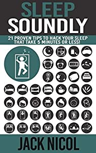 Sleep: Soundly!: 21 Proven Tips To Hack Your Sleep That Take 5 Minutes Or Less! (Health Energy Improve Lifestyle)