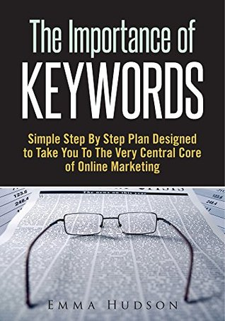 The Importance Of Keywords : Simple Step By Step Plan Designed To Take You To The Very Central Core Of Online Marketing