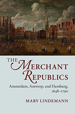 The Merchant Republics  Amsterdam, Antwerp, and Hamburg, 1648-1790
