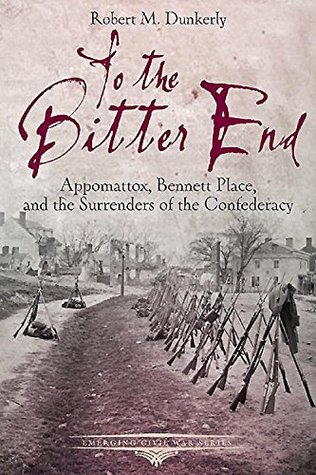 To the Bitter End: Appomattox, Bennett Place, and the Surrenders of the Confederacy (Emerging Civil War)