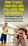 How To Raise Your Kids And Still Have Time For Yourself: The Ultimate Guide For Time Management And Raising Children Wisely (Time management, raising children, ... free time, stress management, parenting)