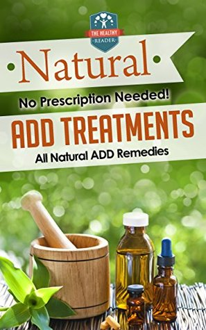 Natural ADD Treatments: No Prescription Needed! - All Natural ADD Remedies (ADHD Children - ADHD Adult - Diet - Organization)