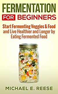 Fermentation for Beginners: Start Fermenting Veggies & Food and Live Healthier and Longer by Eating Fermented Food