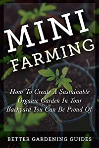 Mini Farming: How to Create a Sustainable Organic Garden in Your Backyard You Can Be Proud Of