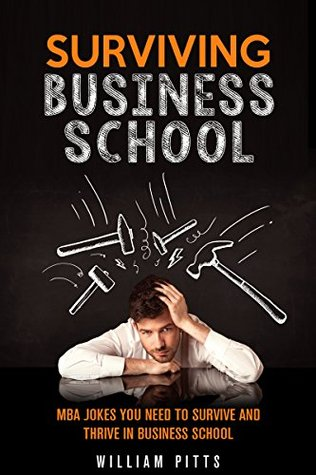 Surviving Business School: MBA Jokes You Need To Survive And Thrive In Business School (BUSINESS SCHOOL ESSAYS Book 1)