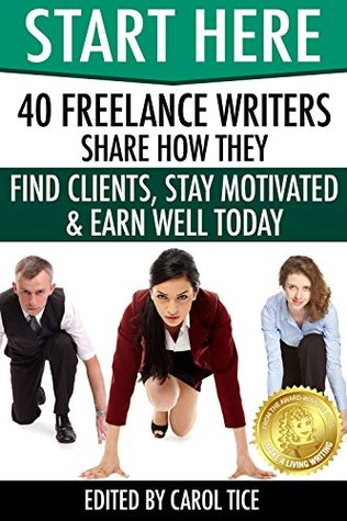 Start Here: 40 Freelance Writers Share How They Find Clients, Stay Motivated & Earn Well Today: Learn how to break in and earn more as a freelance writer ... marketplace (Make a Living Writing Book 2)