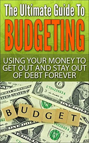 The Ultimate Guide To Budgeting: Using Your Money To Get Out And Stay Out Of Debt Forever (Surviving Debt, Budgeting, Debt Free, Personal Fin Book 2)