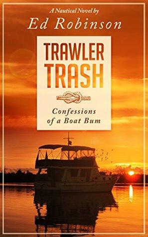 Trawler Trash: Confessions of a Boat Bum by Ed Robinson