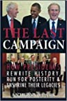 The Last Campaign: How Presidents Rewrite History, Run for Posterity & Enshrine Their Legacies