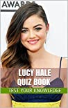 Lucy Hale Quiz Book - 50 Fun & Fact Filled Questions About Pretty Little Liars Star Lucy Hale