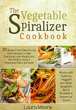 The Vegetable Spiralizer Cookbook: 101 Gluten-Free, Paleo & Low Carb Recipes to Help You Lose Weight & Get Healthy Using Vegetable Pasta Spiralizer – for Paderno, Veggetti & Spaghetti Shredders