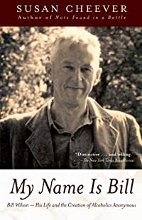 My Name Is Bill: Bill Wilson--His Life and the Creation of Alcoholics Anonymous
