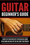 Guitar Beginner's Guide: Learn to Play Guitar With Easy to Follow Guitar Lessons, Guitar Chords and Guitar Tips That Will Boost Your Progress!