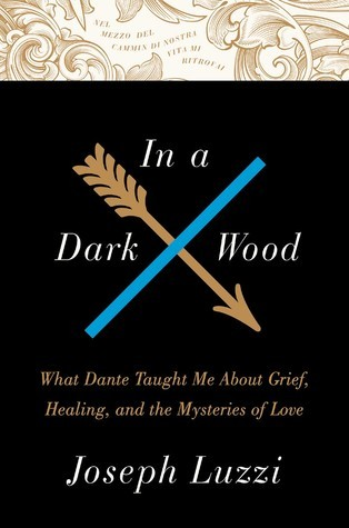 In a Dark Wood What Dante Taught Me About Grief, Healing, and the Mysteries of Love