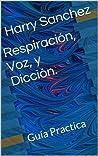 Respiración, voz y diccion: Guía practica
