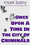 Once Upon A Time In The City Of Criminals by Mark Barry