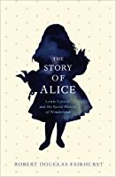 The Story of Alice: Lewis Carroll and The Secret History of Wonderland