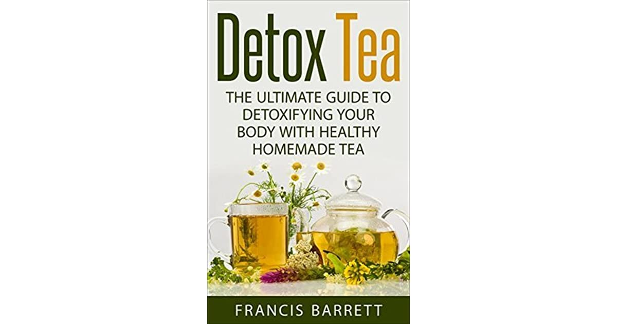 Detox Tea: The Ultimate Guide to Detoxifying your Body with Healthy Homemade Tea by Francis Barrett