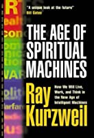 The Age of Spiritual Machines: How We Will Live, Work and Think in the New Age of Intelligent Machines