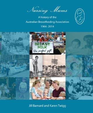 Nursing Mums: A history of the Australian Breastfeeding Association 1964-2014 Jill Barnard, Karen Twigg