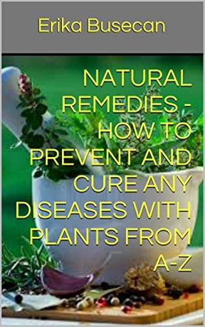 Natural Remedies - How to prevent and cure any diseases with plants from A-Z Erika Busecan
