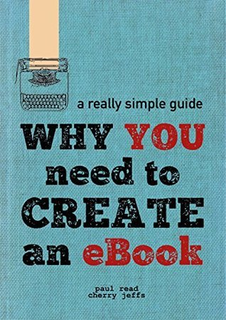 Why You Need to Create an eBook  A Really Simple Guide to Digital Publishing and Distribution (2015)