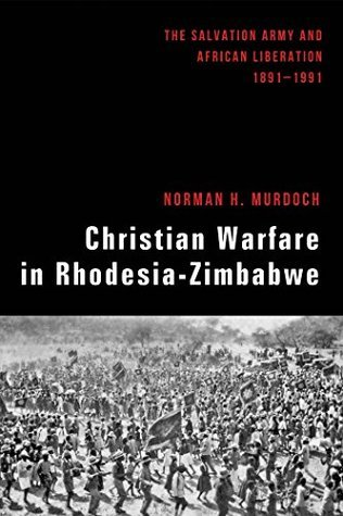Christian Warfare in Rhodesia-Zimbabwe The Salvation Army and African Liberation, 1891-1991