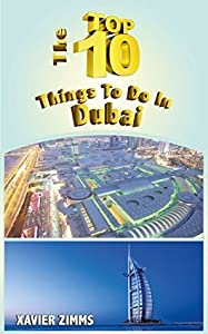 The Top Ten Things to Do in Dubai: The Ultimate Guide for Your Trip to the City of Wealth including the Best in Culture, Site Seeing, Shopping, Eating, Souvenirs, Etiquette, Proper Attire and More!
