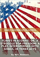 Slaves in Algiers; or, A struggle for freedom: a play, interspersed with songs, in three acts